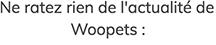 Ne ratez rien de l'actualité de Woopets
